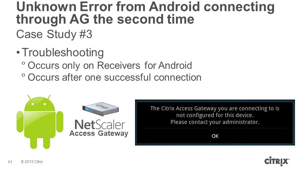 © 2013 Citrix Unknown Error from Android connecting through AG the second time Case Study #3 94 Troubleshooting  Occurs only on Receivers for Android