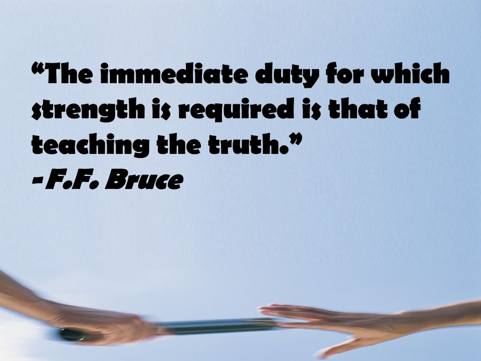 The immediate duty for which strength is required is that of teaching the truth. -F.F. Bruce