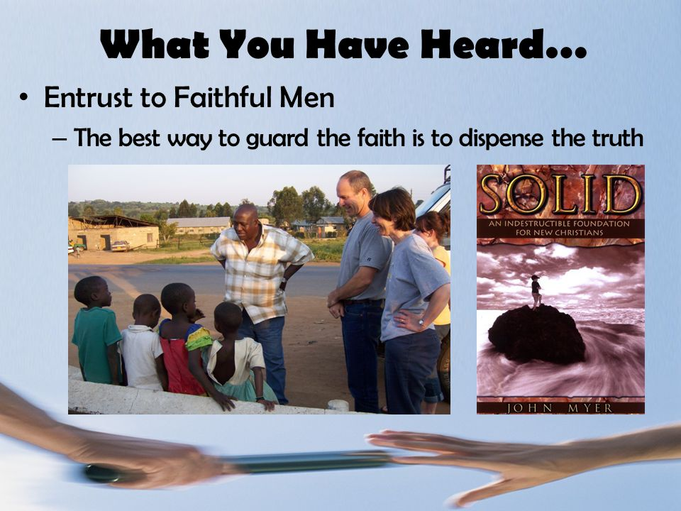What You Have Heard… Entrust to Faithful Men – The best way to guard the faith is to dispense the truth