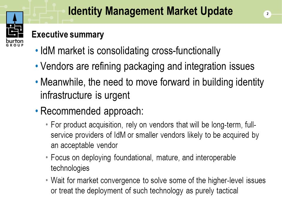 2 Identity Management Market Update Executive summary IdM market is consolidating cross-functionally Vendors are refining packaging and integration issues Meanwhile, the need to move forward in building identity infrastructure is urgent Recommended approach: For product acquisition, rely on vendors that will be long-term, full- service providers of IdM or smaller vendors likely to be acquired by an acceptable vendor Focus on deploying foundational, mature, and interoperable technologies Wait for market convergence to solve some of the higher-level issues or treat the deployment of such technology as purely tactical
