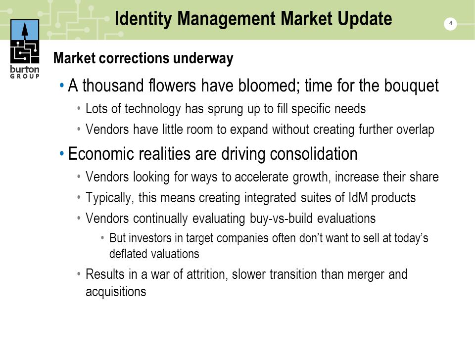 4 Identity Management Market Update Market corrections underway A thousand flowers have bloomed; time for the bouquet Lots of technology has sprung up to fill specific needs Vendors have little room to expand without creating further overlap Economic realities are driving consolidation Vendors looking for ways to accelerate growth, increase their share Typically, this means creating integrated suites of IdM products Vendors continually evaluating buy-vs-build evaluations But investors in target companies often don't want to sell at today's deflated valuations Results in a war of attrition, slower transition than merger and acquisitions