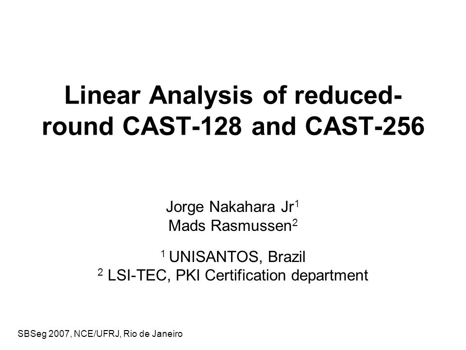 SBSeg 2007, NCE/UFRJ, Rio de Janeiro Summary The CAST-128 and CAST-256 Block Ciphers Linear Cryptanalysis: brief overview Linear Analysis of CAST-128 and CAST-256 Attack Details Conclusions and Open Problems