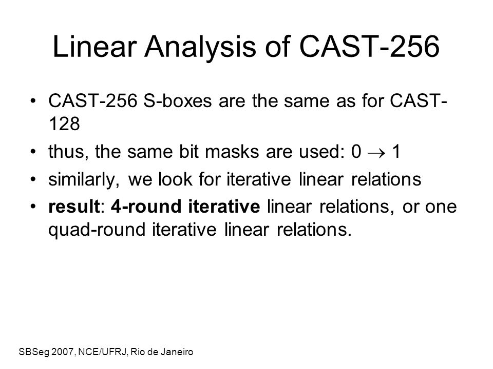 SBSeg 2007, NCE/UFRJ, Rio de Janeiro Linear Analysis of CAST-256 CAST-256 S-boxes are the same as for CAST- 128 thus, the same bit masks are used: 0  1 similarly, we look for iterative linear relations result: 4-round iterative linear relations, or one quad-round iterative linear relations.