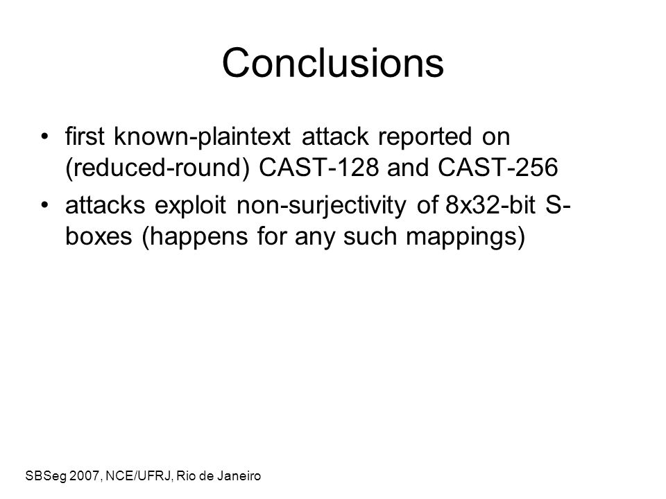 SBSeg 2007, NCE/UFRJ, Rio de Janeiro Conclusions first known-plaintext attack reported on (reduced-round) CAST-128 and CAST-256 attacks exploit non-surjectivity of 8x32-bit S- boxes (happens for any such mappings)