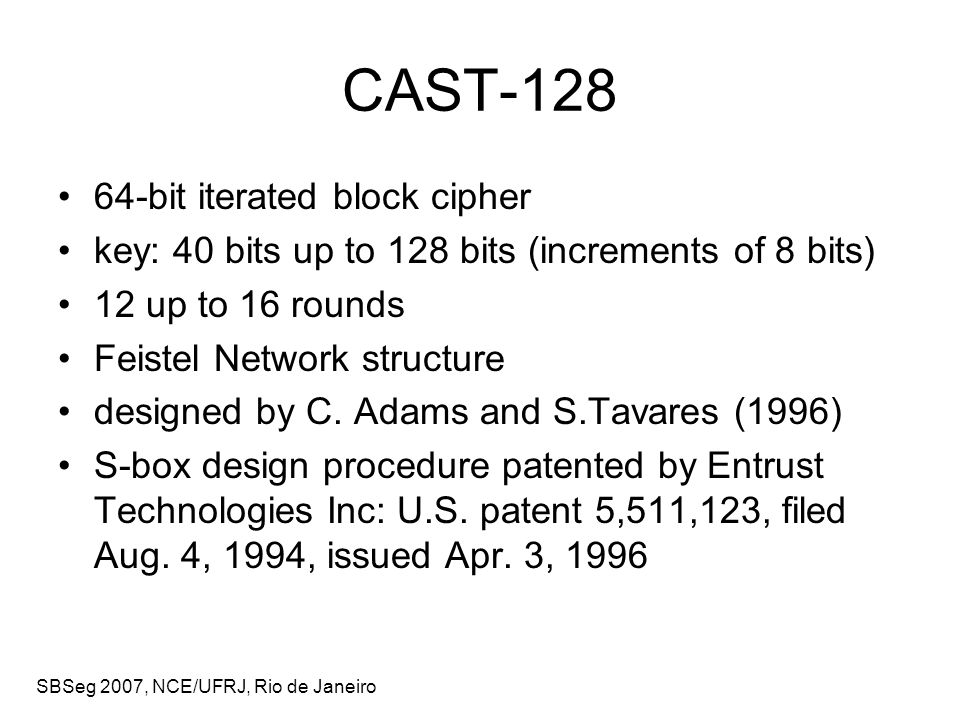 SBSeg 2007, NCE/UFRJ, Rio de Janeiro Linear Analysis of CAST-128 iterative linear relations: input and output bit masks are identical, so that it can be concatenated to itself, with a fixed decrease in the bias for CAST-128: 2-round iterative linear relations w 1 active F