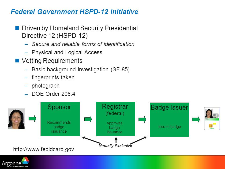 Federal Government HSPD-12 Initiative Driven by Homeland Security Presidential Directive 12 (HSPD-12) –Secure and reliable forms of identification –Physical and Logical Access Vetting Requirements –Basic background investigation (SF-85) –fingerprints taken –photograph –DOE Order 206.4 http://www.fedidcard.gov Sponsor Recommends badge issuance Registrar (federal) Approves badge issuance Badge Issuer Issues badge Mutually Exclusive