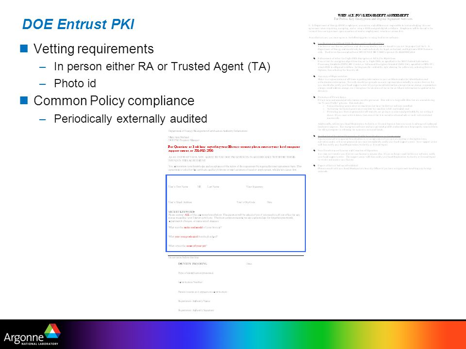 DOE Entrust PKI Vetting requirements –In person either RA or Trusted Agent (TA) –Photo id Common Policy compliance –Periodically externally audited