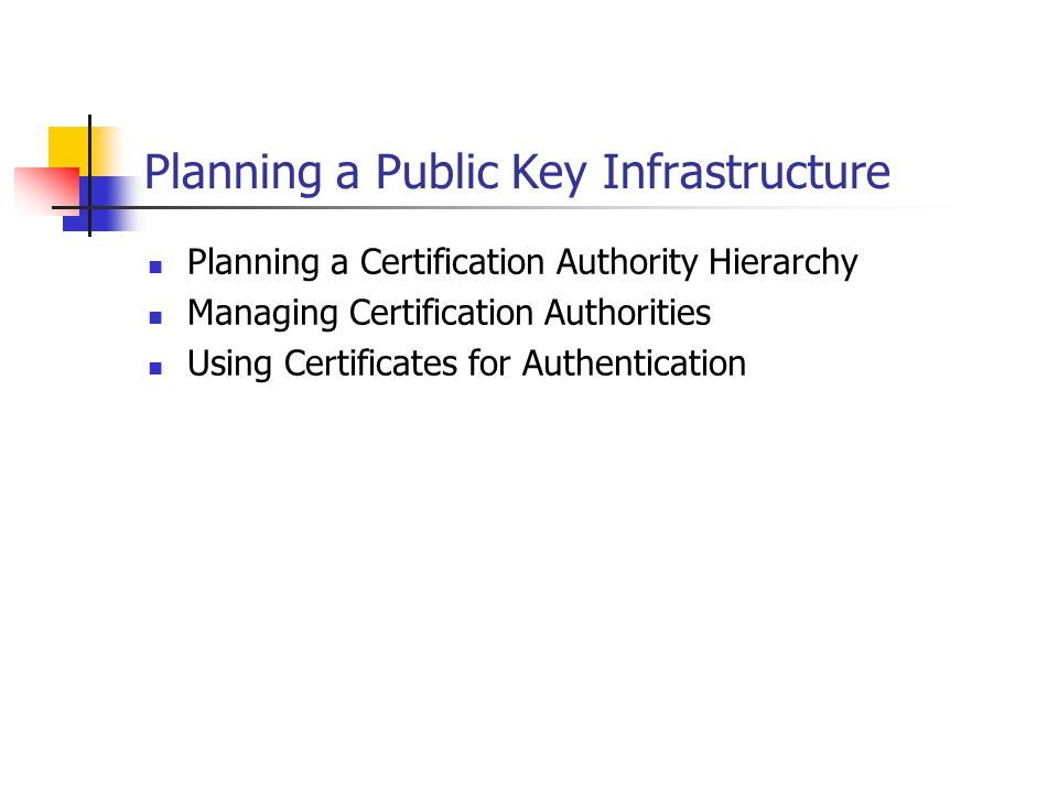 Planning a Certification Authority Hierarchy Public Key Infrastructure (PKI) Deployment Steps Reviewing PKI components Determining whether to use a private or public Certification Authority (CA) Determining the CA structure Planning the scope of a CA Planning offline CAs Designing the Certification Authority hierarchy Planning disaster recovery of CAs
