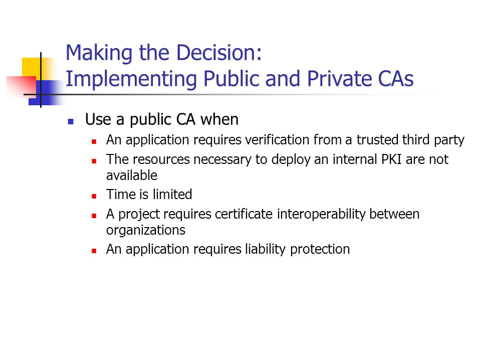 Making the Decision: Implementing Public and Private CAs (Cont.) Use a private CA when The organization needs to maintain management control of all client-associated certificates The certificates will be used only for internal projects, applications, and services The costs associated with issuing certificates must be minimized An organization has the expertise to manage and maintain Certificate Services