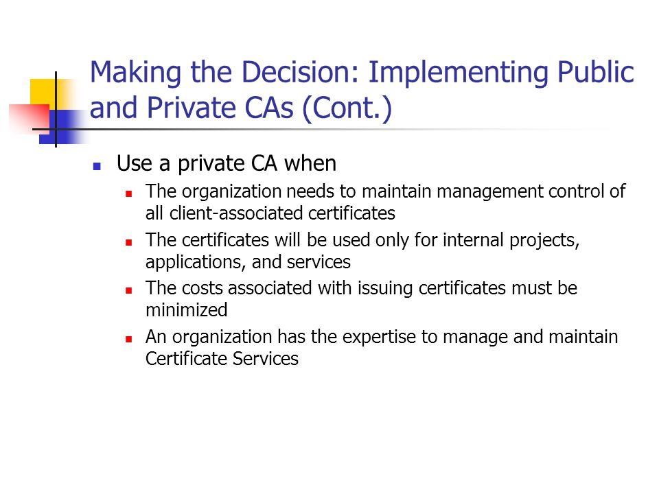 Applying the Decision: Implementing Public and Private CAs for Blue Yonder Airlines Public CAs The online booking Web server must have a public CA- issued certificate.