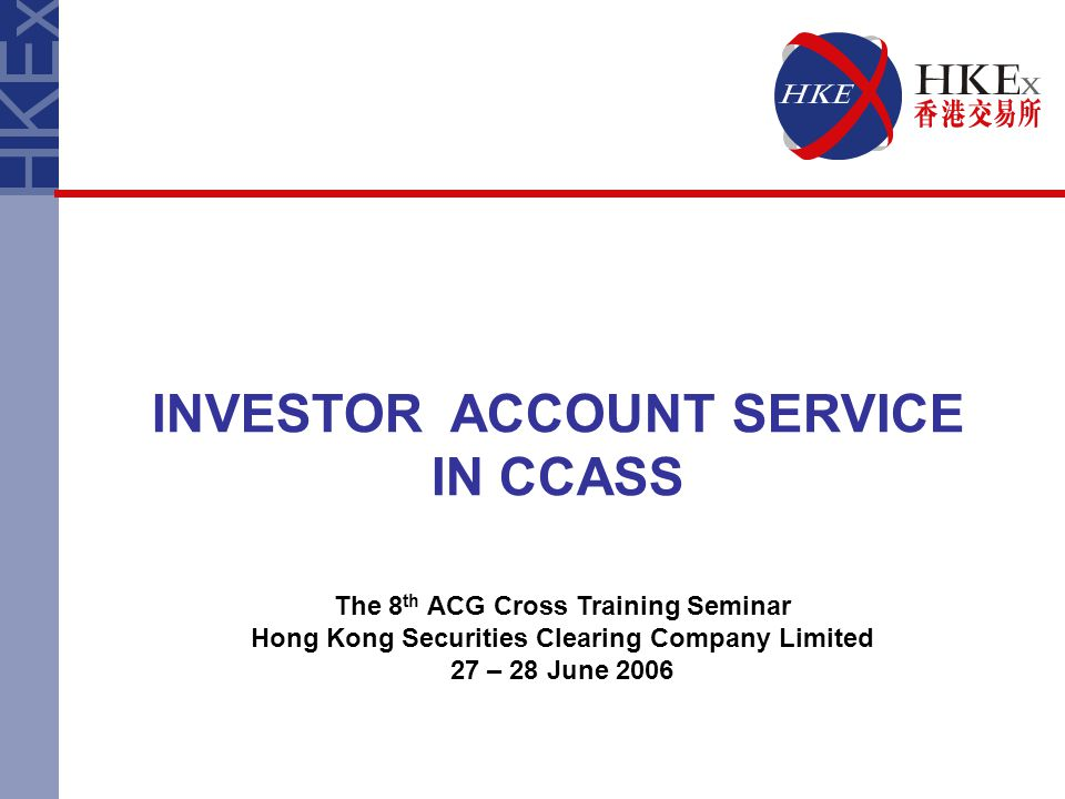 INVESTOR ACCOUNT SERVICE IN CCASS The 8 th ACG Cross Training Seminar Hong Kong Securities Clearing Company Limited 27 – 28 June 2006
