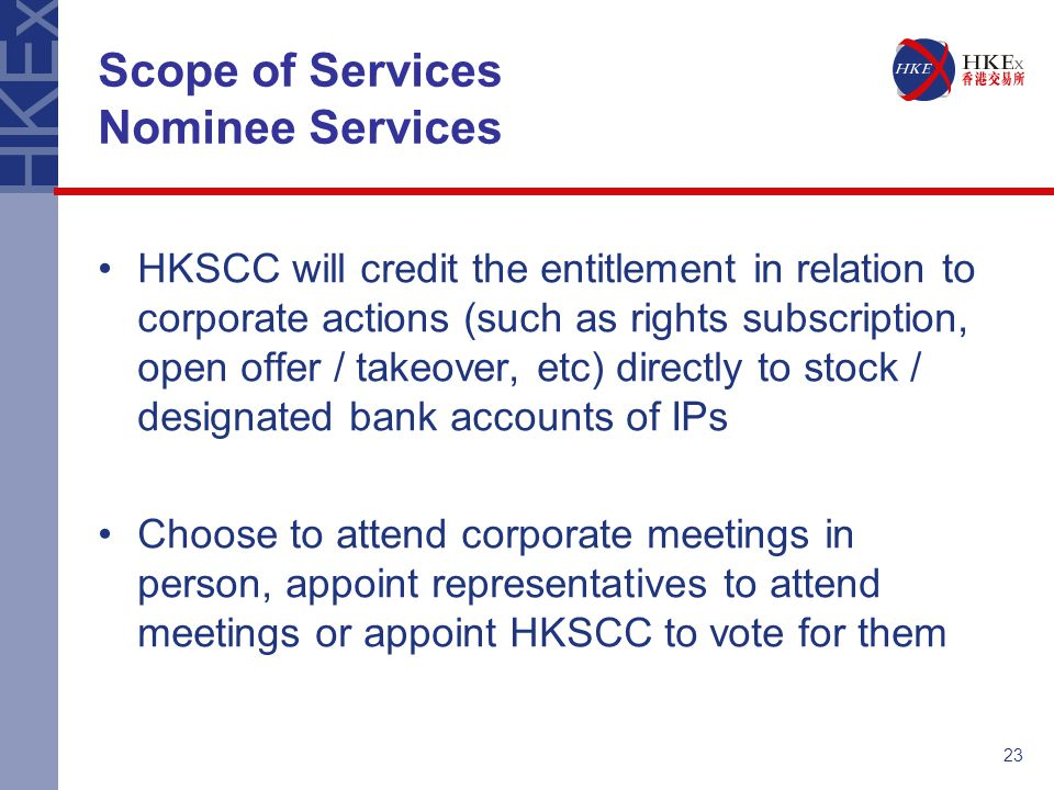 23 Scope of Services Nominee Services HKSCC will credit the entitlement in relation to corporate actions (such as rights subscription, open offer / ta