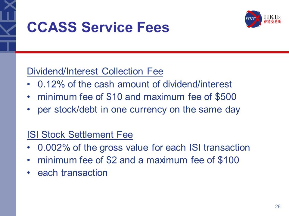 28 CCASS Service Fees Dividend/Interest Collection Fee 0.12% of the cash amount of dividend/interest minimum fee of $10 and maximum fee of $500 per st