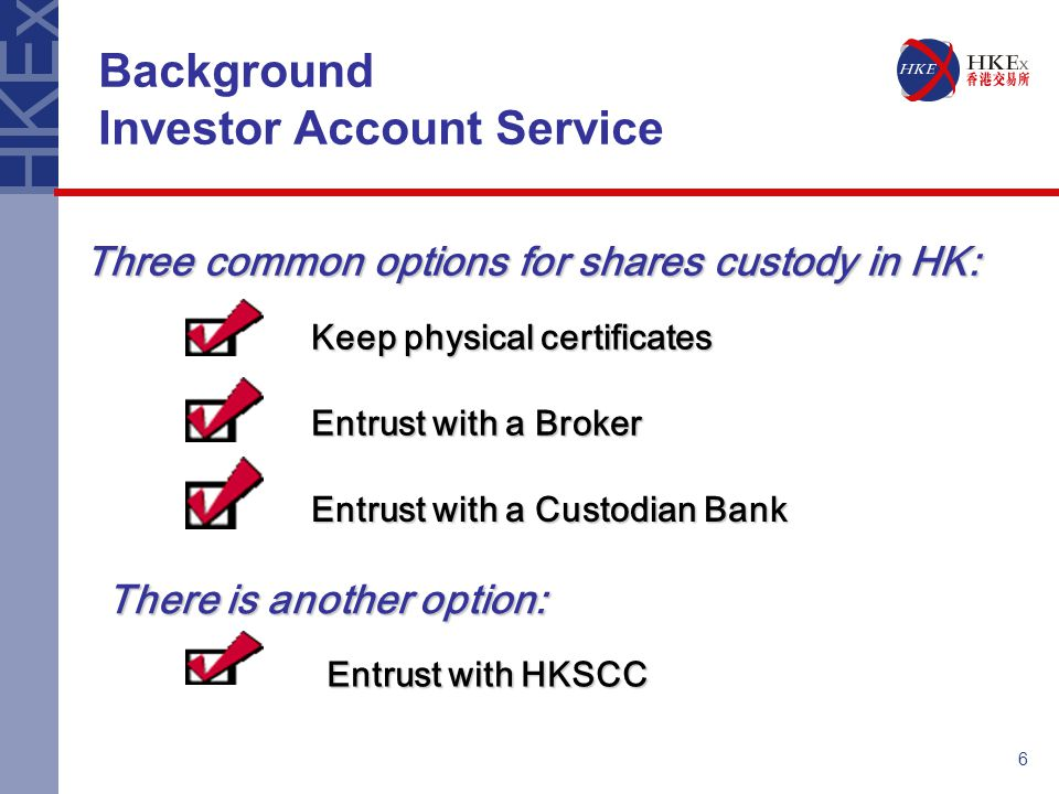6 Background Investor Account Service Three common options for shares custody in HK: There is another option: Entrust with HKSCC Keep physical certifi