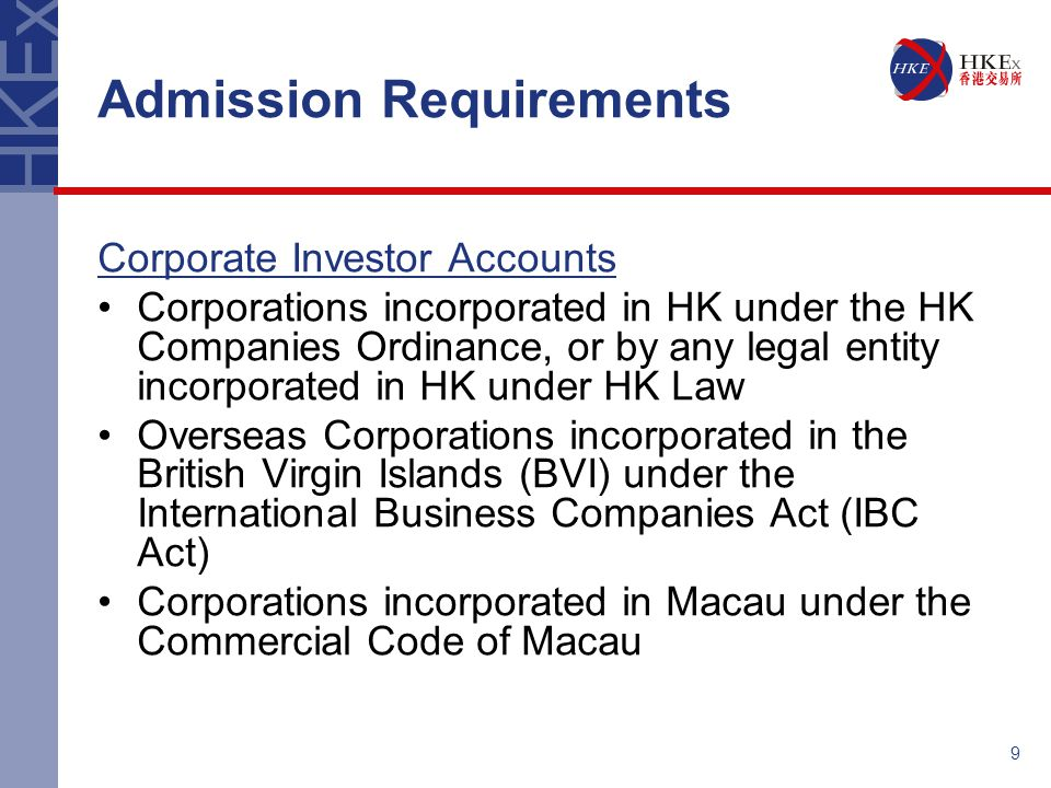 9 Admission Requirements Corporate Investor Accounts Corporations incorporated in HK under the HK Companies Ordinance, or by any legal entity incorpor