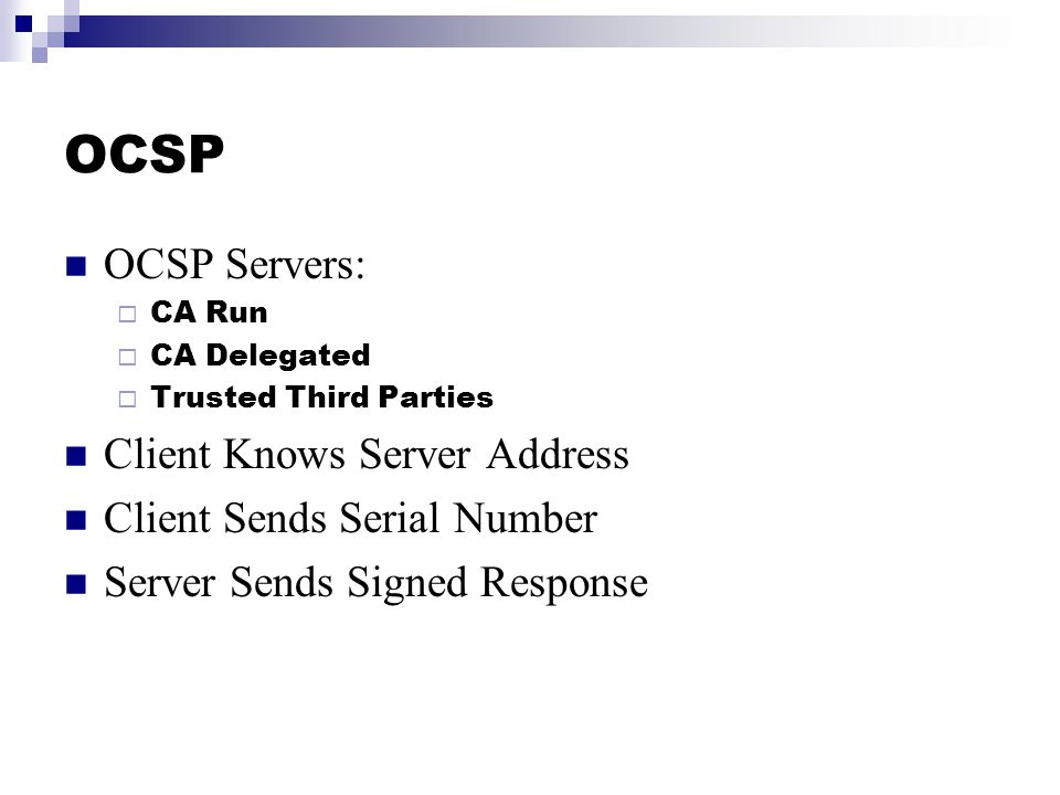 OCSP OCSP Servers:  CA Run  CA Delegated  Trusted Third Parties Client Knows Server Address Client Sends Serial Number Server Sends Signed Response