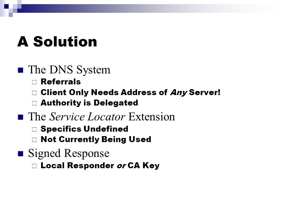 A Solution The DNS System  Referrals  Client Only Needs Address of Any Server!  Authority is Delegated The Service Locator Extension  Specifics Un