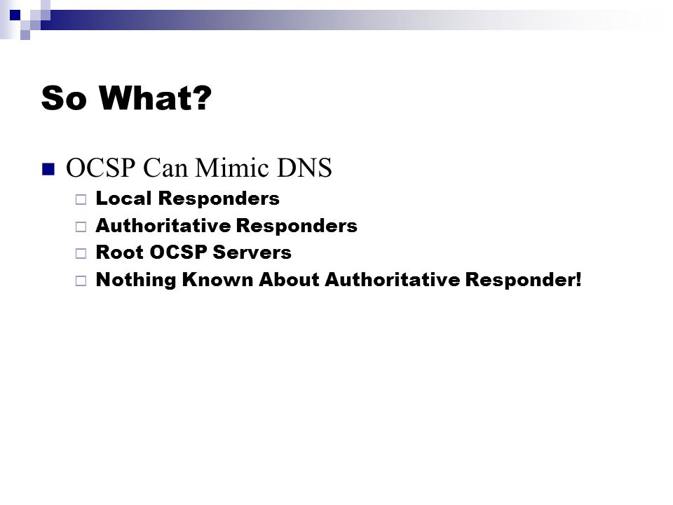 So What? OCSP Can Mimic DNS  Local Responders  Authoritative Responders  Root OCSP Servers  Nothing Known About Authoritative Responder!