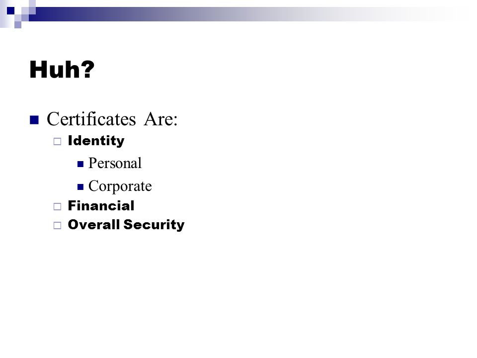 Huh? Certificates Are:  Identity Personal Corporate  Financial  Overall Security