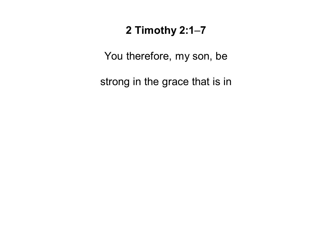 2 Timothy 2:1–7 You therefore, my son, be strong in the grace that is in