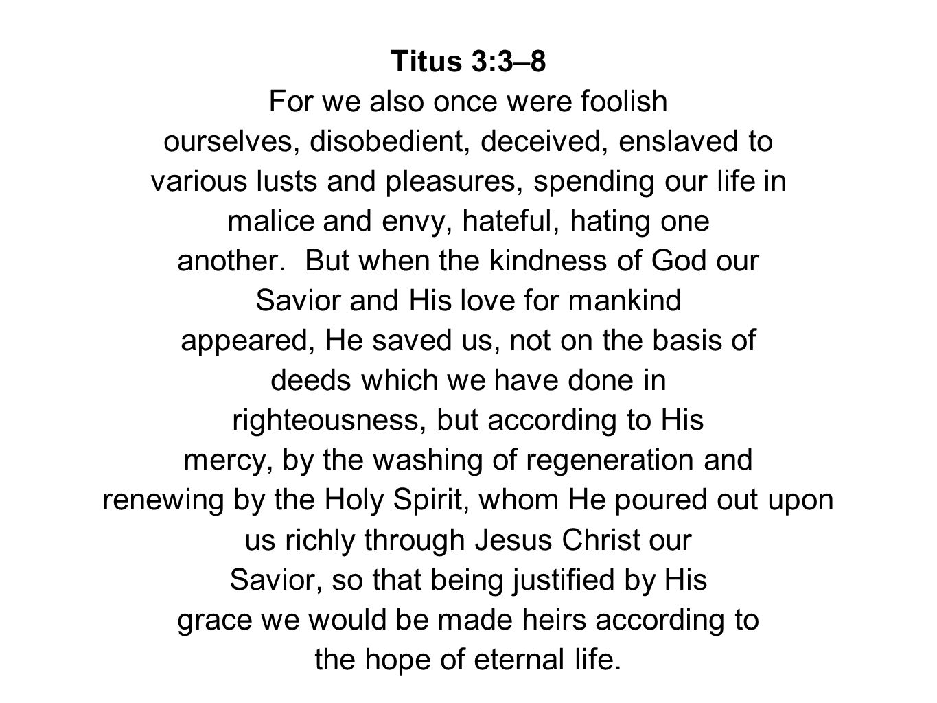 Titus 3:3–8 For we also once were foolish ourselves, disobedient, deceived, enslaved to various lusts and pleasures, spending our life in malice and envy, hateful, hating one another.