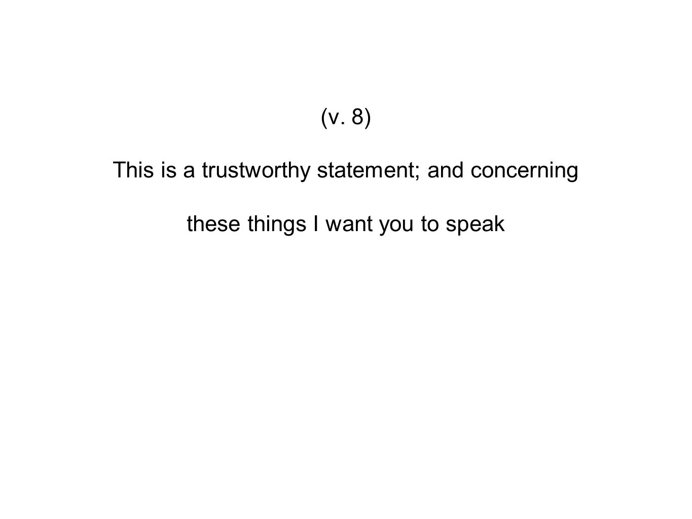 (v. 8) This is a trustworthy statement; and concerning these things I want you to speak