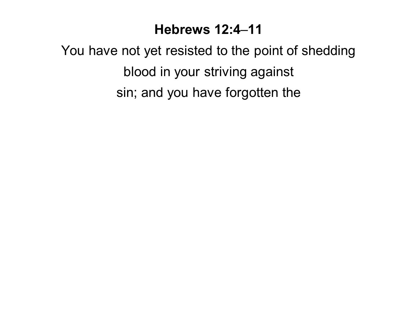 Hebrews 12:4–11 You have not yet resisted to the point of shedding blood in your striving against sin; and you have forgotten the