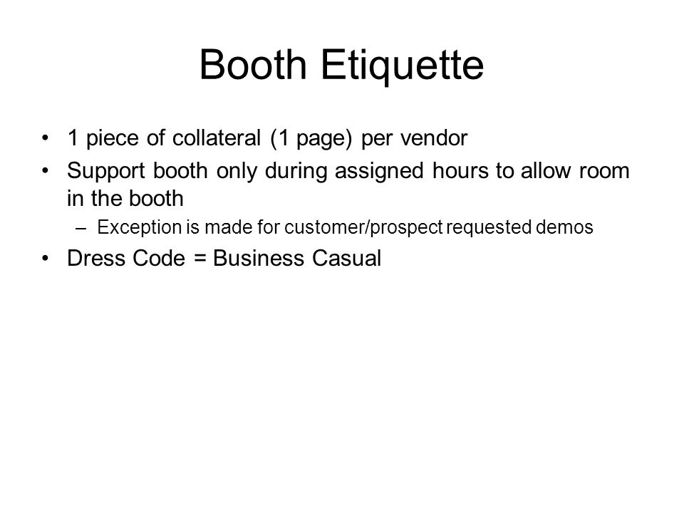 Booth Etiquette 1 piece of collateral (1 page) per vendor Support booth only during assigned hours to allow room in the booth –Exception is made for customer/prospect requested demos Dress Code = Business Casual