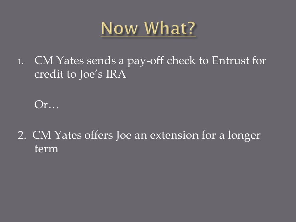 1. CM Yates sends a pay-off check to Entrust for credit to Joe's IRA Or… 2.