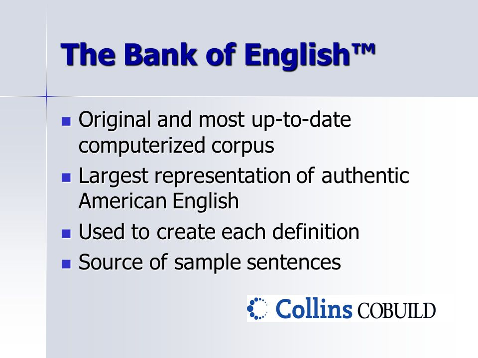 The Bank of English™ Original and most up-to-date computerized corpus Original and most up-to-date computerized corpus Largest representation of authentic American English Largest representation of authentic American English Used to create each definition Used to create each definition Source of sample sentences Source of sample sentences