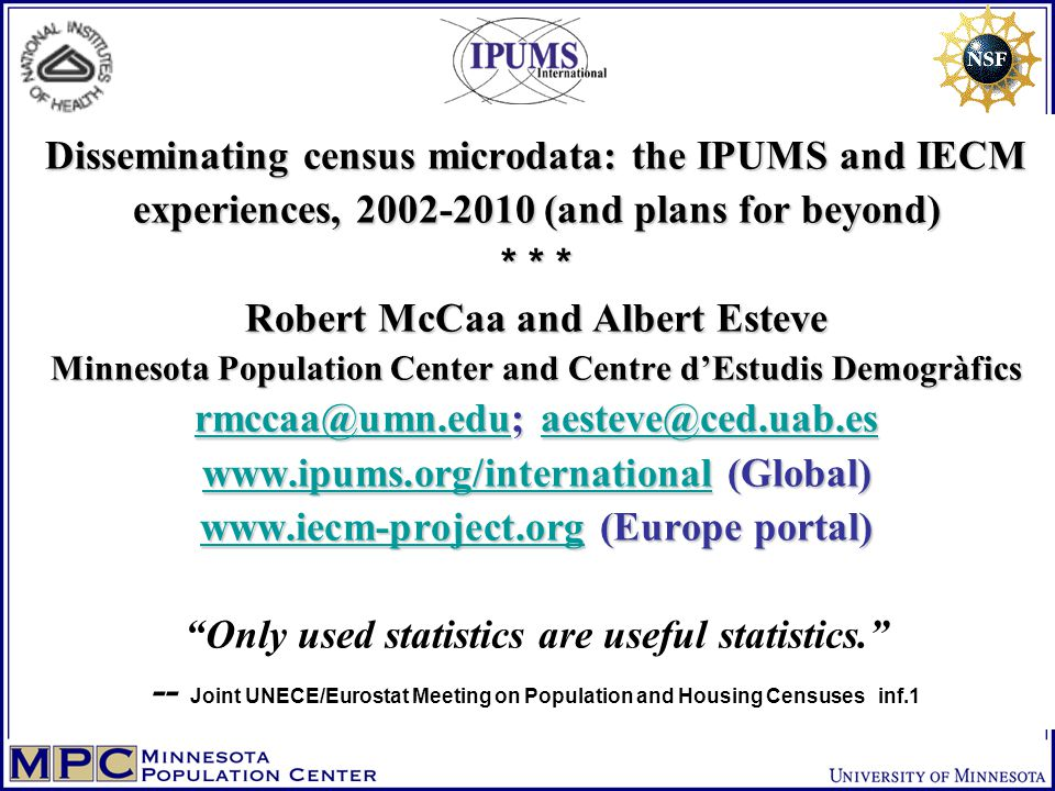 Disseminating census microdata: the IPUMS and IECM experiences, 2002-2010 (and plans for beyond) * * * Robert McCaa and Albert Esteve Minnesota Population Center and Centre d'Estudis Demogràfics rmccaa@umn.edu; aesteve@ced.uab.es www.ipums.org/international (Global) www.iecm-project.org (Europe portal) Disseminating census microdata: the IPUMS and IECM experiences, 2002-2010 (and plans for beyond) * * * Robert McCaa and Albert Esteve Minnesota Population Center and Centre d'Estudis Demogràfics rmccaa@umn.edu; aesteve@ced.uab.es www.ipums.org/international (Global) www.iecm-project.org (Europe portal) Only used statistics are useful statistics. -- Joint UNECE/Eurostat Meeting on Population and Housing Censuses inf.1 rmccaa@umn.eduaesteve@ced.uab.es www.ipums.org/international www.iecm-project.org rmccaa@umn.eduaesteve@ced.uab.es www.ipums.org/international www.iecm-project.org