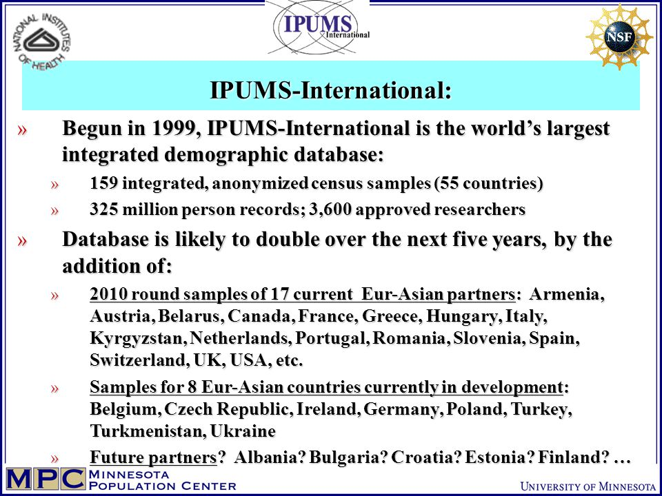 IPUMS-International: » Begun in 1999, IPUMS-International is the world's largest integrated demographic database: » 159 integrated, anonymized census samples (55 countries) » 325 million person records; 3,600 approved researchers » Database is likely to double over the next five years, by the addition of: » 2010 round samples of 17 current Eur-Asian partners: Armenia, Austria, Belarus, Canada, France, Greece, Hungary, Italy, Kyrgyzstan, Netherlands, Portugal, Romania, Slovenia, Spain, Switzerland, UK, USA, etc.
