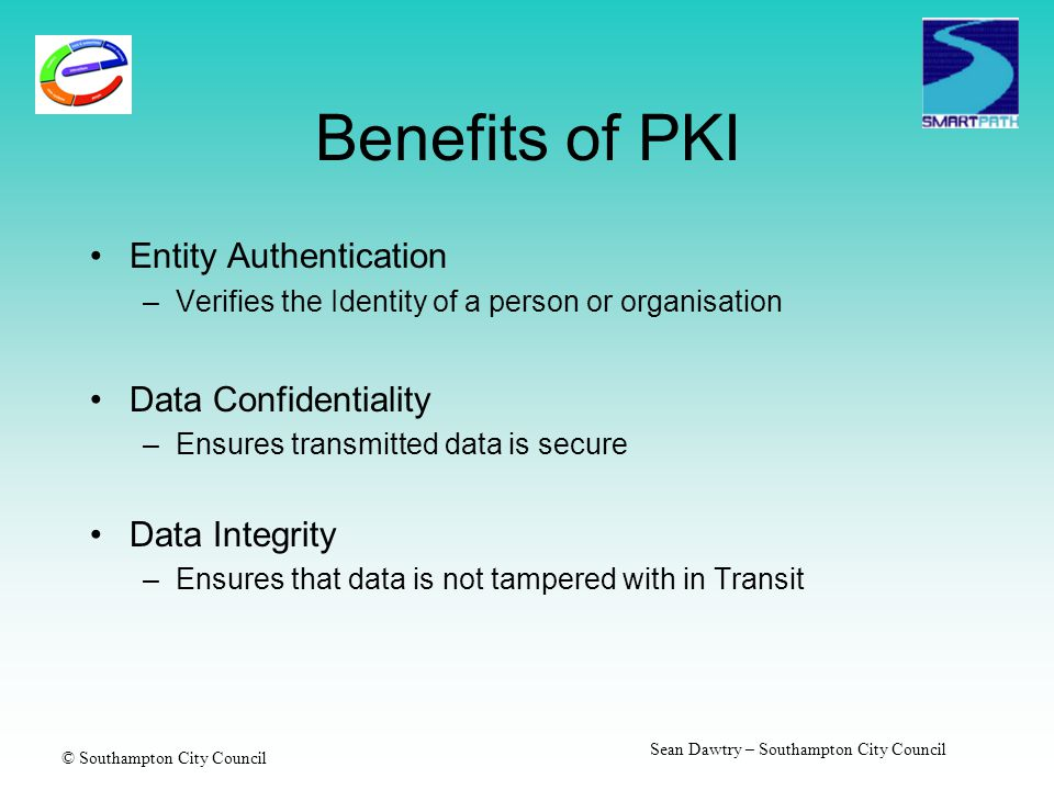 © Southampton City Council Sean Dawtry – Southampton City Council Benefits of PKI Entity Authentication –Verifies the Identity of a person or organisa