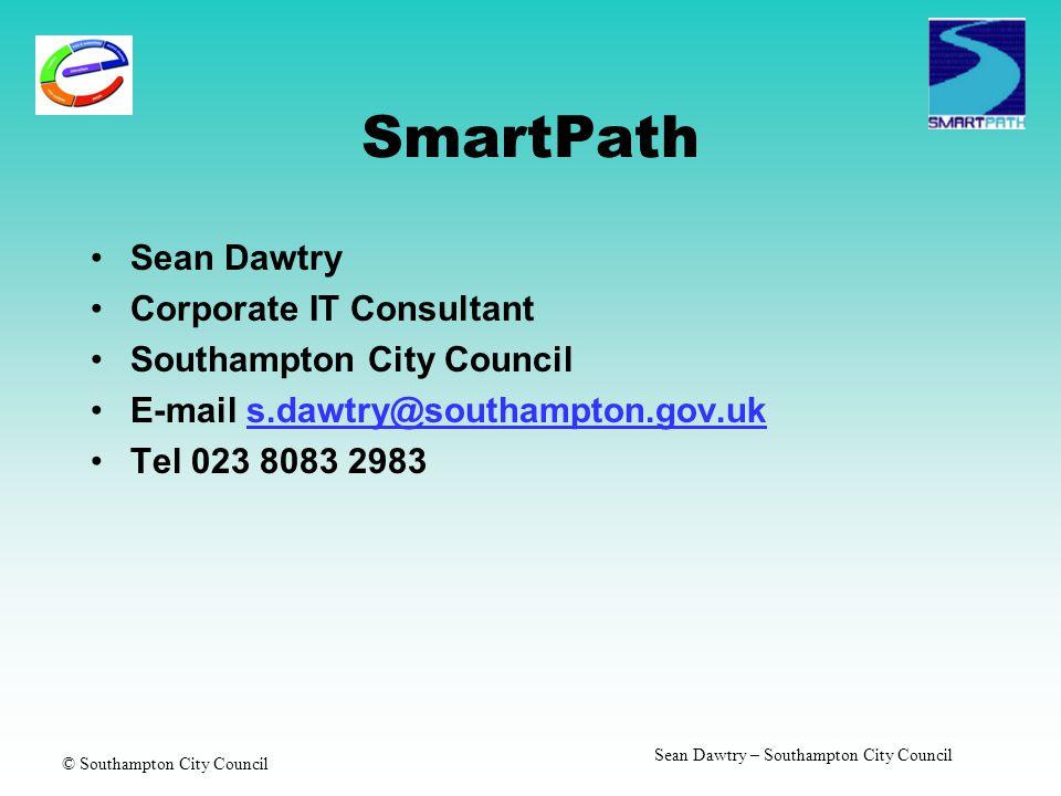 © Southampton City Council Sean Dawtry – Southampton City Council SmartPath Sean Dawtry Corporate IT Consultant Southampton City Council E-mail s.dawtry@southampton.gov.uks.dawtry@southampton.gov.uk Tel 023 8083 2983