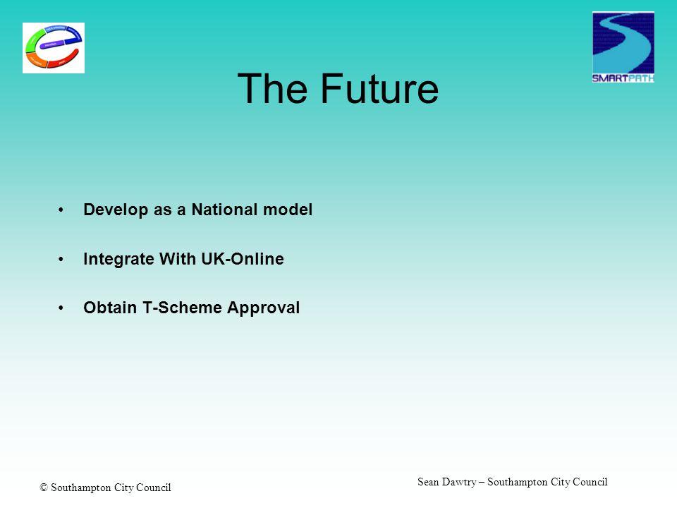 © Southampton City Council Sean Dawtry – Southampton City Council The Future Develop as a National model Integrate With UK-Online Obtain T-Scheme Approval