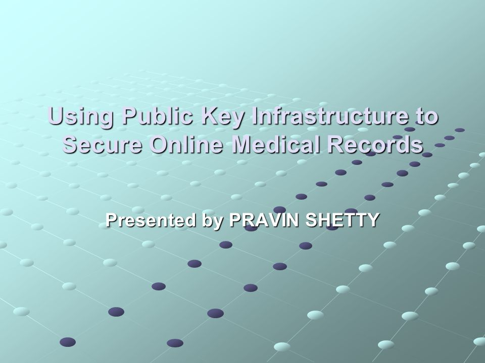 Using Public Key Infrastructure to Secure Online Medical Records Presented by PRAVIN SHETTY