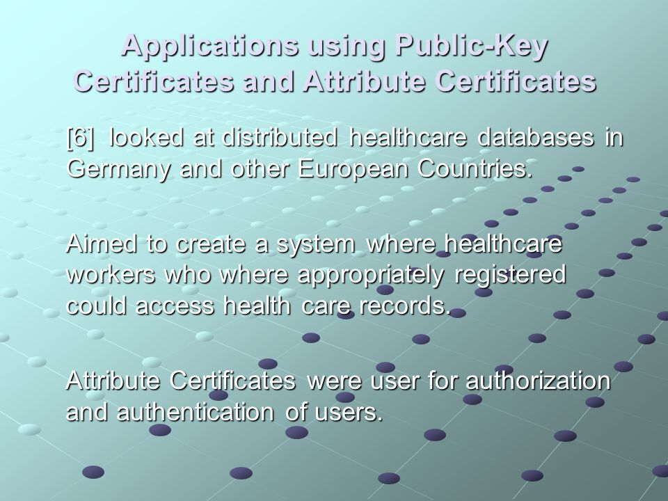 Applications using Public-Key Certificates and Attribute Certificates [6] looked at distributed healthcare databases in Germany and other European Countries.