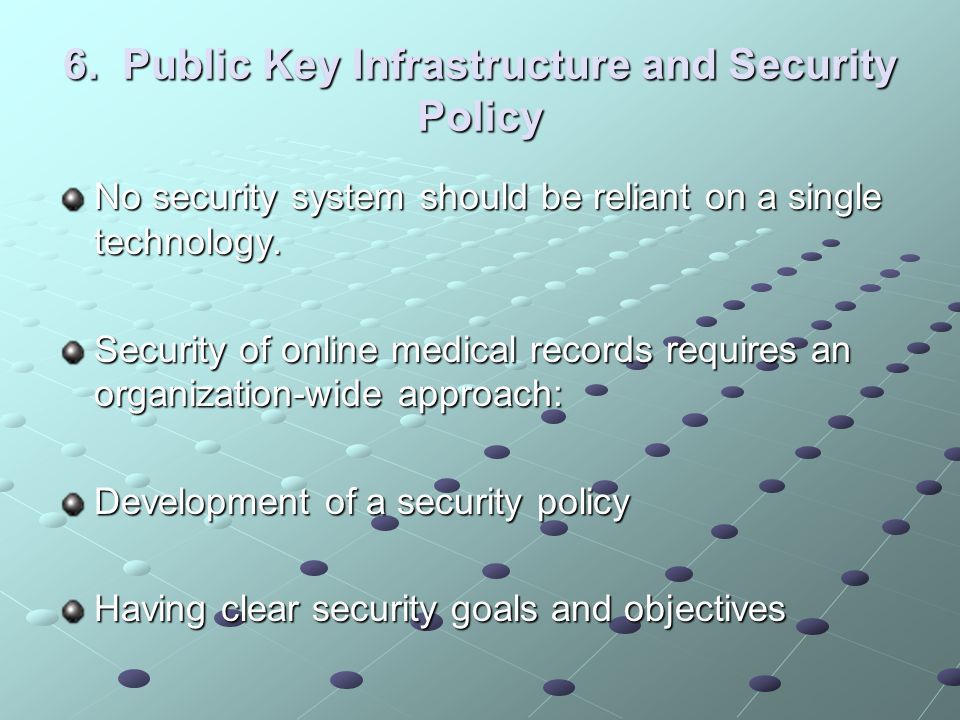 6. Public Key Infrastructure and Security Policy No security system should be reliant on a single technology. Security of online medical records requi