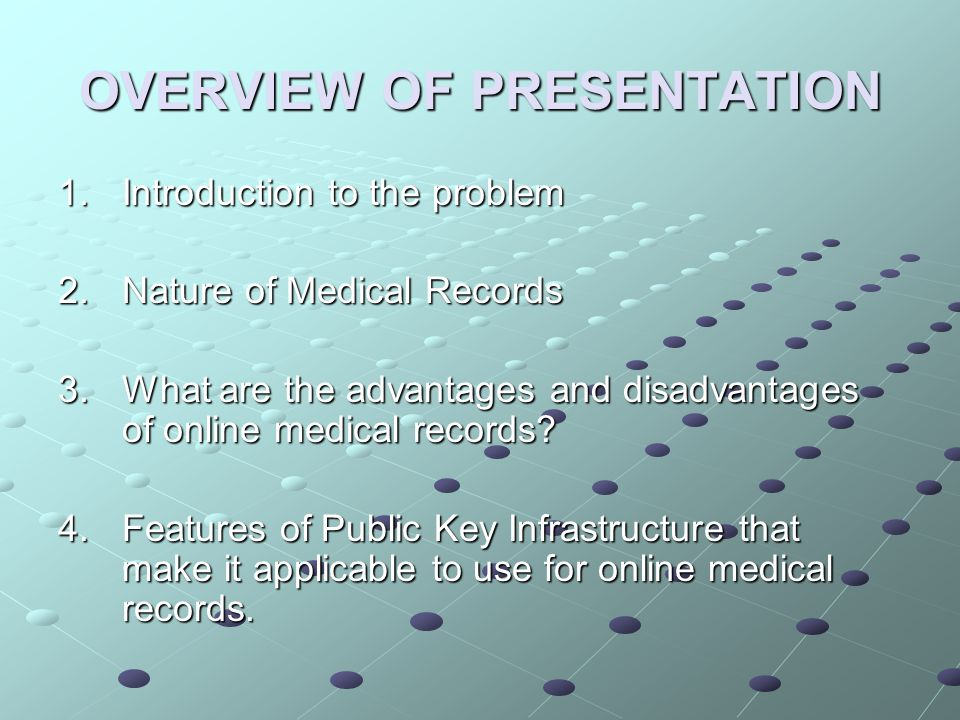 OVERVIEW OF PRESENTATION 1.Introduction to the problem 2.Nature of Medical Records 3.What are the advantages and disadvantages of online medical records.