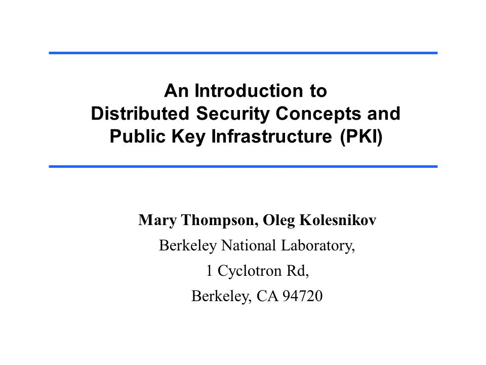 An Introduction to Distributed Security Concepts and Public Key Infrastructure (PKI) Mary Thompson, Oleg Kolesnikov Berkeley National Laboratory, 1 Cyclotron Rd, Berkeley, CA 94720