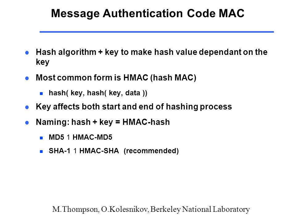 M.Thompson, O.Kolesnikov, Berkeley National Laboratory Message Authentication Code MAC l Hash algorithm + key to make hash value dependant on the key l Most common form is HMAC (hash MAC) n hash( key, hash( key, data )) l Key affects both start and end of hashing process l Naming: hash + key = HMAC-hash MD5 1 HMAC-MD5 SHA-1 1 HMAC-SHA (recommended)