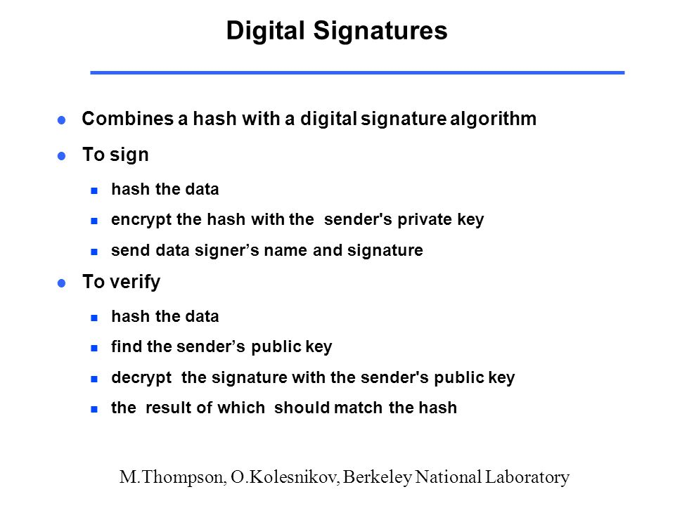 M.Thompson, O.Kolesnikov, Berkeley National Laboratory Digital Signatures l Combines a hash with a digital signature algorithm l To sign n hash the data n encrypt the hash with the sender s private key n send data signer's name and signature l To verify n hash the data n find the sender's public key n decrypt the signature with the sender s public key n the result of which should match the hash