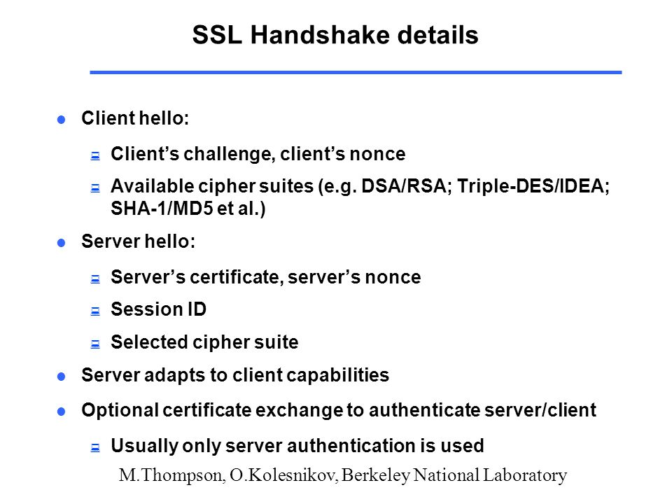 M.Thompson, O.Kolesnikov, Berkeley National Laboratory SSL Handshake details l Client hello: : Client's challenge, client's nonce : Available cipher suites (e.g.