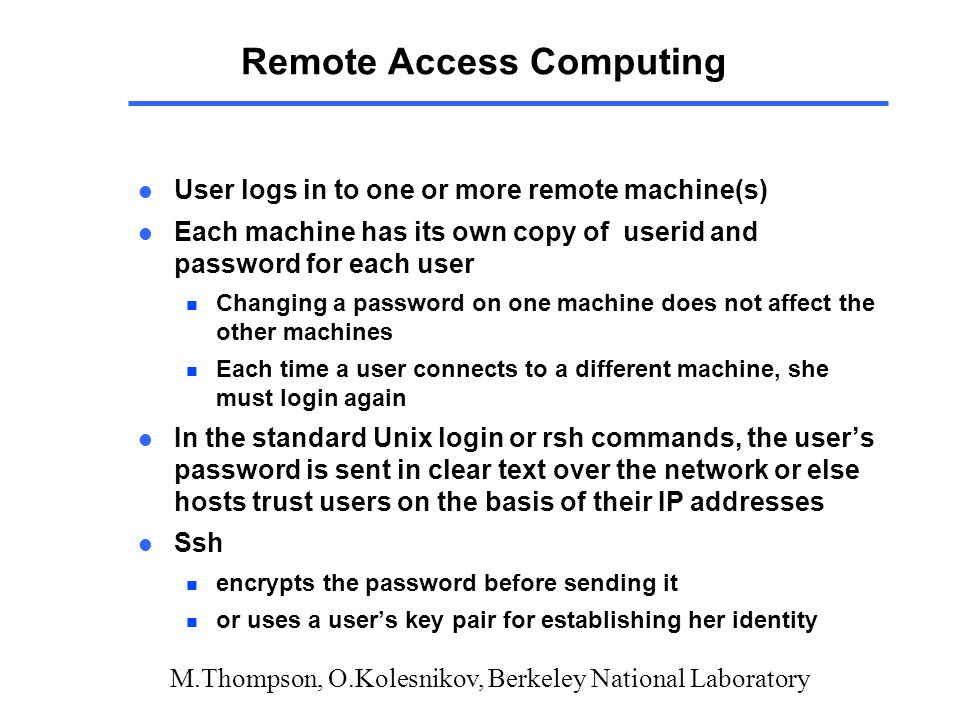 M.Thompson, O.Kolesnikov, Berkeley National Laboratory Remote Access Computing l User logs in to one or more remote machine(s) l Each machine has its own copy of userid and password for each user n Changing a password on one machine does not affect the other machines n Each time a user connects to a different machine, she must login again l In the standard Unix login or rsh commands, the user's password is sent in clear text over the network or else hosts trust users on the basis of their IP addresses l Ssh n encrypts the password before sending it n or uses a user's key pair for establishing her identity