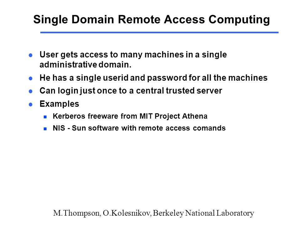 M.Thompson, O.Kolesnikov, Berkeley National Laboratory Single Domain Remote Access Computing l User gets access to many machines in a single administrative domain.