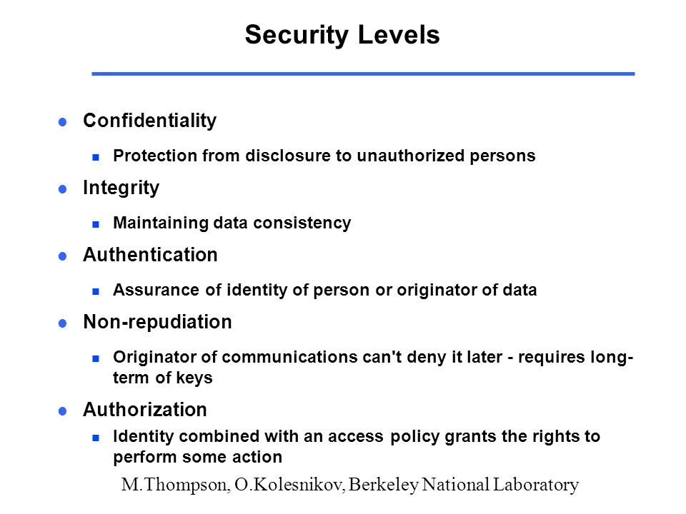 M.Thompson, O.Kolesnikov, Berkeley National Laboratory Security Levels l Confidentiality n Protection from disclosure to unauthorized persons l Integr
