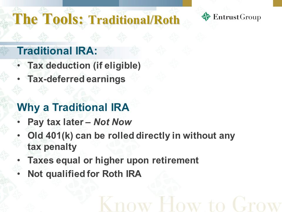 The Tools: Traditional/Roth Traditional IRA: Tax deduction (if eligible) Tax-deferred earnings Why a Traditional IRA Pay tax later – Not Now Old 401(k) can be rolled directly in without any tax penalty Taxes equal or higher upon retirement Not qualified for Roth IRA