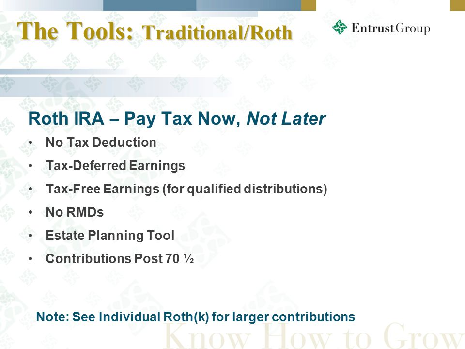 Roth IRA – Pay Tax Now, Not Later No Tax Deduction Tax-Deferred Earnings Tax-Free Earnings (for qualified distributions) No RMDs Estate Planning Tool Contributions Post 70 ½ Note: See Individual Roth(k) for larger contributions The Tools: Traditional/Roth