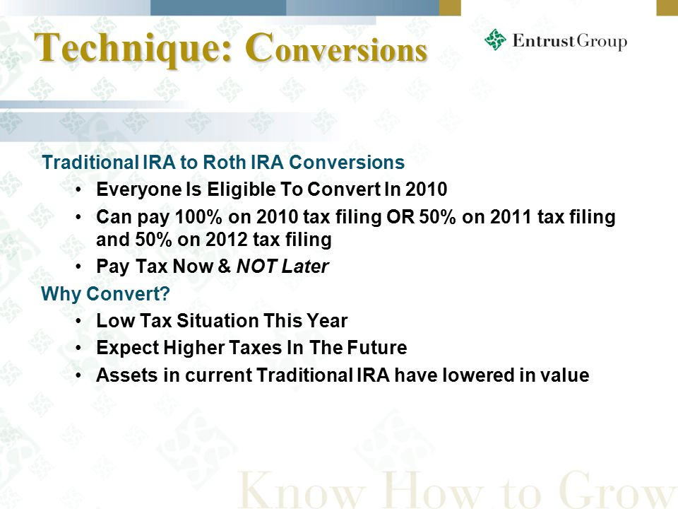 Technique: C onversions Technique: C onversions Traditional IRA to Roth IRA Conversions Everyone Is Eligible To Convert In 2010 Can pay 100% on 2010 tax filing OR 50% on 2011 tax filing and 50% on 2012 tax filing Pay Tax Now & NOT Later Why Convert.