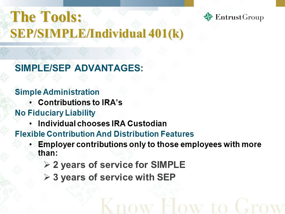 SIMPLE/SEP ADVANTAGES: Simple Administration Contributions to IRA's No Fiduciary Liability Individual chooses IRA Custodian Flexible Contribution And Distribution Features Employer contributions only to those employees with more than:  2 years of service for SIMPLE  3 years of service with SEP The Tools: SEP/SIMPLE/Individual 401(k)